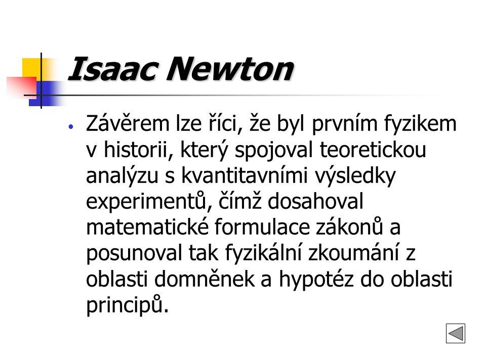 Isaac Newton Závěrem lze říci, že byl prvním fyzikem v historii, který spojoval teoretickou analýzu s kvantitavními výsledky experimentů, čímž dosahov