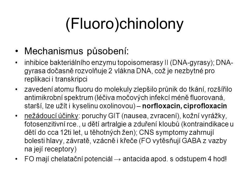 (Fluoro)chinolony Mechanismus působení: inhibice bakteriálního enzymu topoisomerasy II (DNA-gyrasy); DNA- gyrasa dočasně rozvolňuje 2 vlákna DNA, což je nezbytné pro replikaci i transkripci zavedení atomu fluoru do molekuly zlepšilo průnik do tkání, rozšířilo antimikrobní spektrum (léčiva močových infekcí méně fluorovaná, starší, lze užít i kyselinu oxolinovou) – norfloxacin, ciprofloxacin nežádoucí účinky: poruchy GIT (nausea, zvracení), kožní vyrážky, fotosenzitivní rce., u dětí artralgie a zduření kloubů (kontraindikace u dětí do cca 12ti let, u těhotných žen); CNS symptomy zahrnují bolesti hlavy, závratě, vzácně i křeče (FO vytěsňují GABA z vazby na její receptory) FO mají chelatační potenciál → antacida apod.