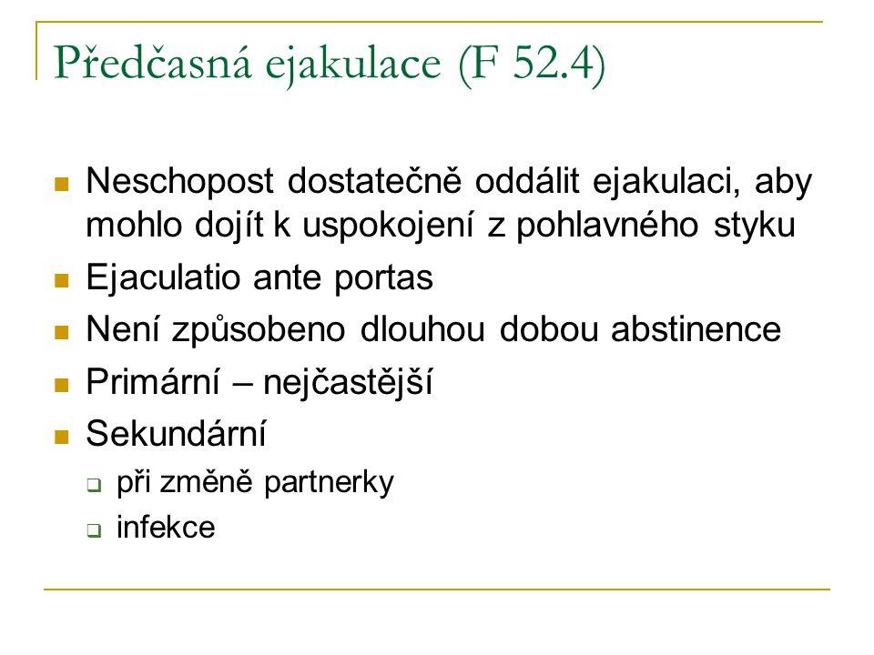 Předčasná ejakulace (F 52.4) Neschopost dostatečně oddálit ejakulaci, aby mohlo dojít k uspokojení z pohlavného styku Ejaculatio ante portas Není způs