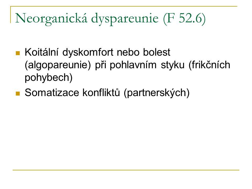 Neorganická dyspareunie (F 52.6) Koitální dyskomfort nebo bolest (algopareunie) při pohlavním styku (frikčních pohybech) Somatizace konfliktů (partner