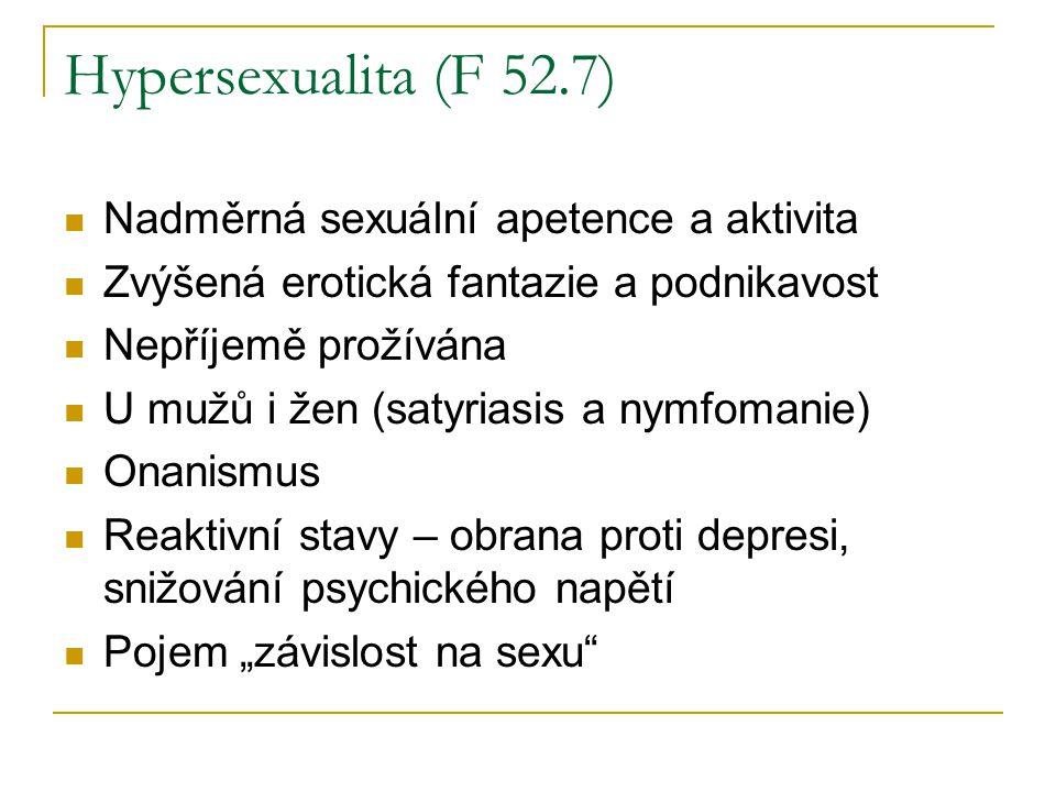 Hypersexualita (F 52.7) Nadměrná sexuální apetence a aktivita Zvýšená erotická fantazie a podnikavost Nepříjemě prožívána U mužů i žen (satyriasis a n