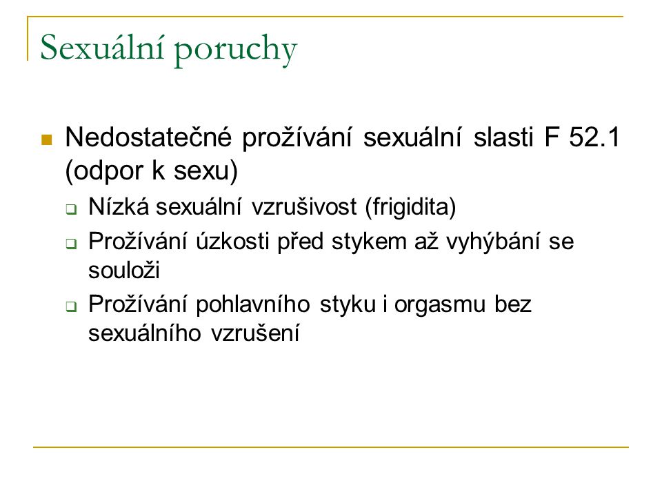 Sexuální poruchy Nedostatečné prožívání sexuální slasti F 52.1 (odpor k sexu)  Nízká sexuální vzrušivost (frigidita)  Prožívání úzkosti před stykem