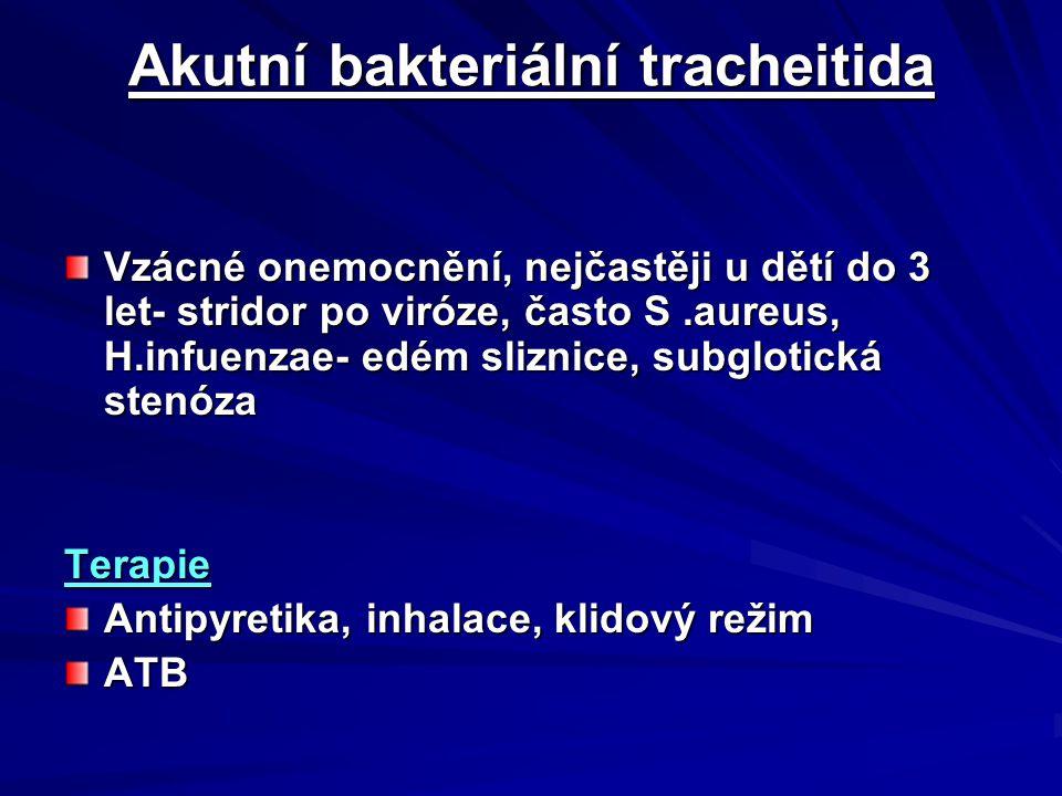 Akutní bakteriální tracheitida Vzácné onemocnění, nejčastěji u dětí do 3 let- stridor po viróze, často S.aureus, H.infuenzae- edém sliznice, subglotická stenóza Terapie Antipyretika, inhalace, klidový režim ATB