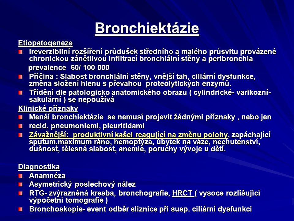 Bronchiektázie Etiopatogeneze Ireverzibilní rozšíření průdušek středního a malého průsvitu provázené chronickou zánětlivou infiltrací bronchiální stěny a peribronchia prevalence 60/ 100 000 prevalence 60/ 100 000 Příčina : Slabost bronchiální stěny, vnější tah, ciliární dysfunkce, změna složení hlenu s převahou proteolytických enzymů.