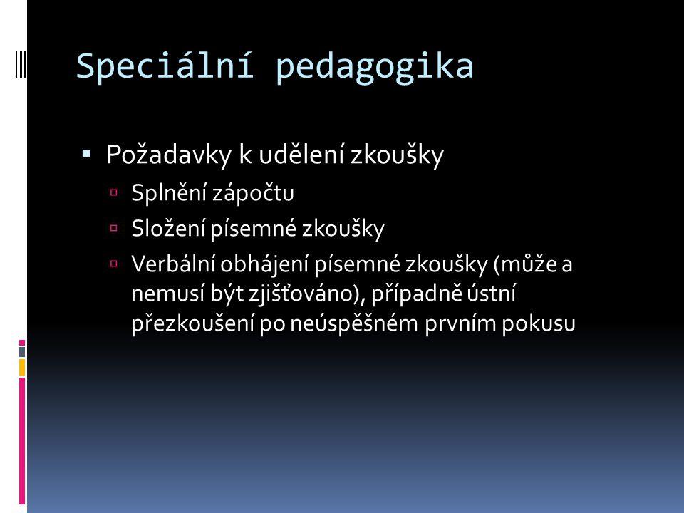 Speciální pedagogika  Požadavky k udělení zkoušky  Splnění zápočtu  Složení písemné zkoušky  Verbální obhájení písemné zkoušky (může a nemusí být zjišťováno), případně ústní přezkoušení po neúspěšném prvním pokusu