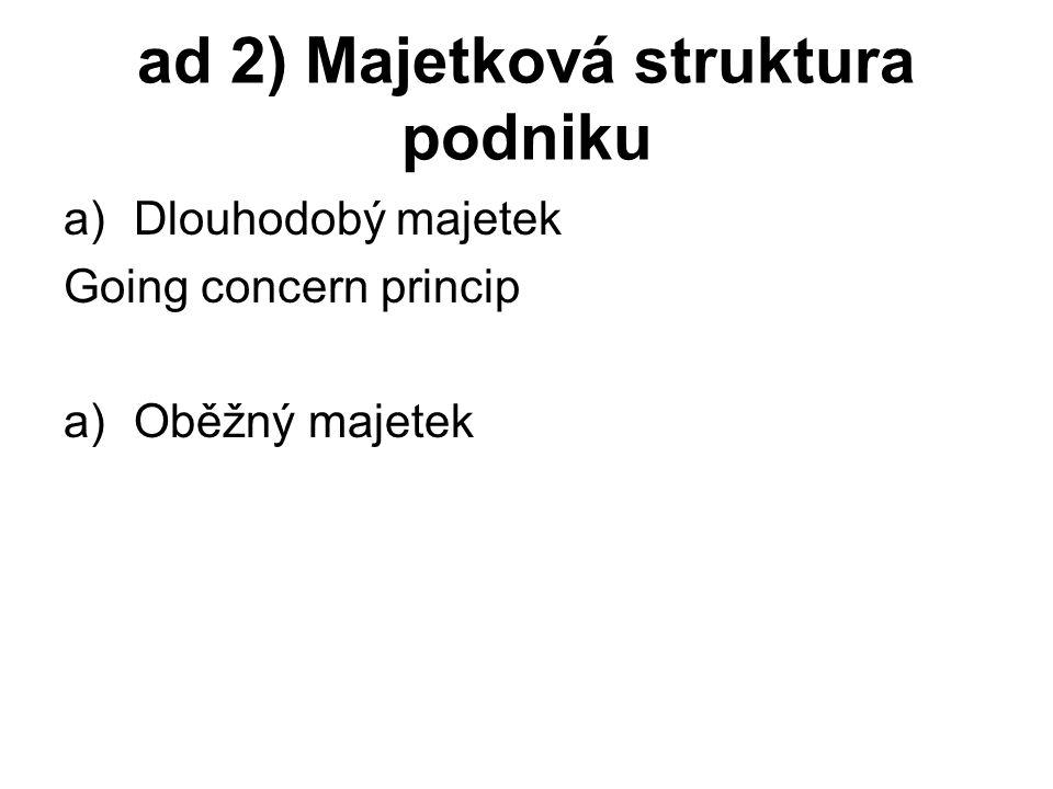 ad 2) Majetková struktura podniku a)Dlouhodobý majetek Going concern princip a)Oběžný majetek