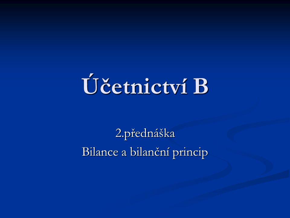 Účetnictví B 2.přednáška Bilance a bilanční princip