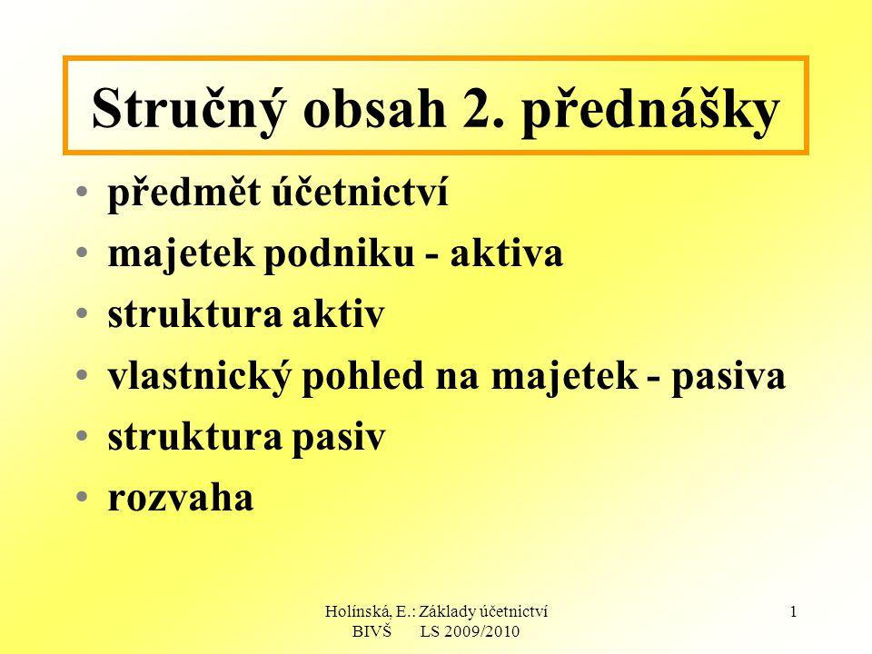 Holínská, E.: Základy účetnictví BIVŠ LS 2009/2010 1 Stručný obsah 2. přednášky předmět účetnictví majetek podniku - aktiva struktura aktiv vlastnický
