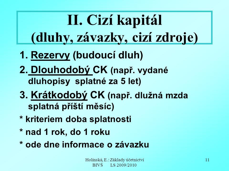 Holínská, E.: Základy účetnictví BIVŠ LS 2009/2010 11 II. Cizí kapitál (dluhy, závazky, cizí zdroje) 1. Rezervy (budoucí dluh) 2. Dlouhodobý CK (např.
