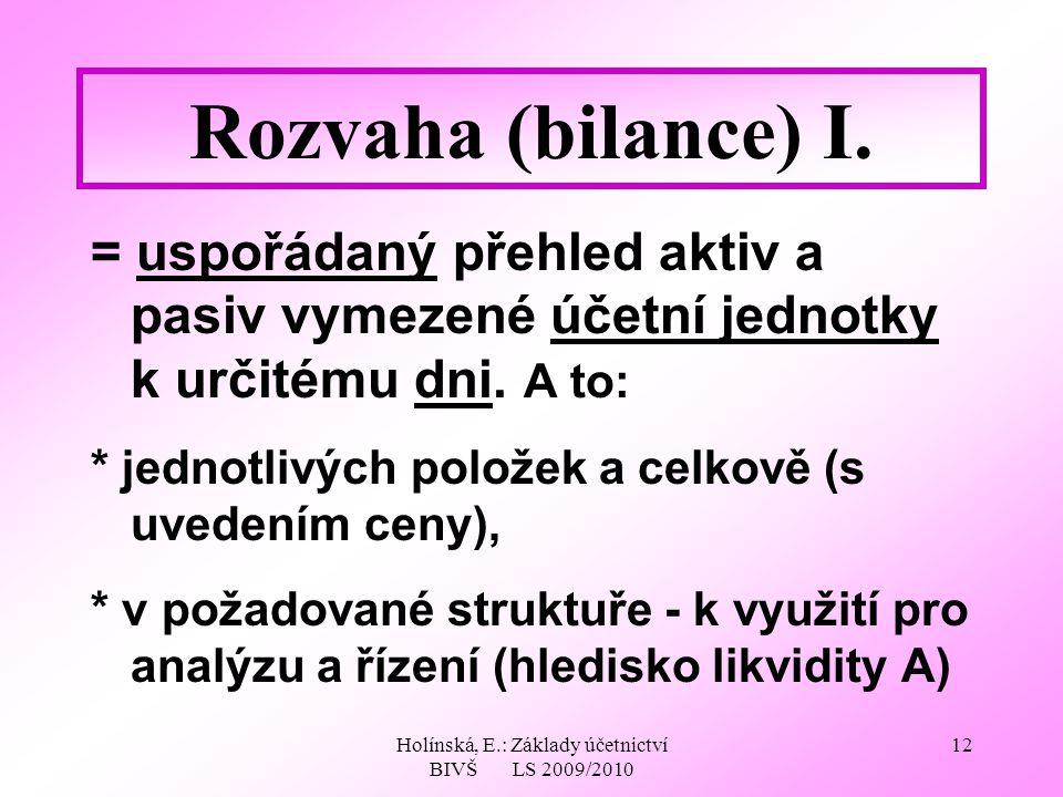 Holínská, E.: Základy účetnictví BIVŠ LS 2009/2010 12 Rozvaha (bilance) I. = uspořádaný přehled aktiv a pasiv vymezené účetní jednotky k určitému dni.