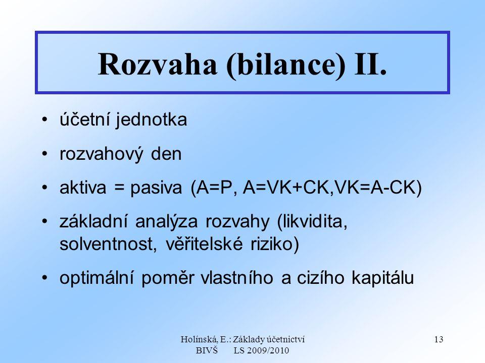 Holínská, E.: Základy účetnictví BIVŠ LS 2009/2010 13 Rozvaha (bilance) II. účetní jednotka rozvahový den aktiva = pasiva (A=P, A=VK+CK,VK=A-CK) zákla