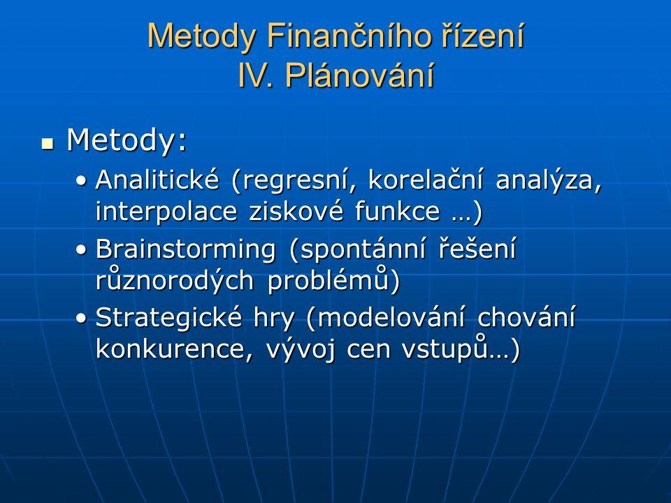 Metody: Metody: Analitické (regresní, korelační analýza, interpolace ziskové funkce …)Analitické (regresní, korelační analýza, interpolace ziskové funkce …) Brainstorming (spontánní řešení různorodých problémů)Brainstorming (spontánní řešení různorodých problémů) Strategické hry (modelování chování konkurence, vývoj cen vstupů…)Strategické hry (modelování chování konkurence, vývoj cen vstupů…) Metody Finančního řízení IV.