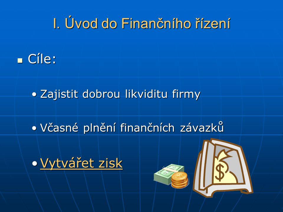Cíle: Cíle: Zajistit dobrou likviditu firmyZajistit dobrou likviditu firmy Včasné plnění finančních závazkůVčasné plnění finančních závazků Vytvářet ziskVytvářet zisk I.