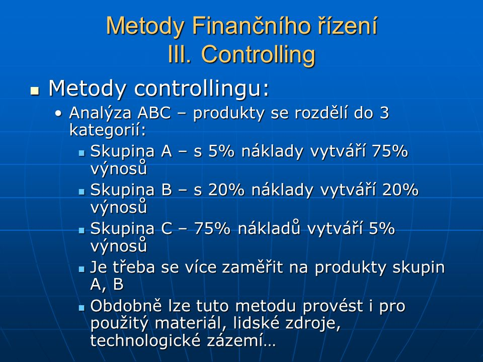 Metody controllingu: Metody controllingu: Analýza ABC – produkty se rozdělí do 3 kategorií:Analýza ABC – produkty se rozdělí do 3 kategorií: Skupina A – s 5% náklady vytváří 75% výnosů Skupina A – s 5% náklady vytváří 75% výnosů Skupina B – s 20% náklady vytváří 20% výnosů Skupina B – s 20% náklady vytváří 20% výnosů Skupina C – 75% nákladů vytváří 5% výnosů Skupina C – 75% nákladů vytváří 5% výnosů Je třeba se více zaměřit na produkty skupin A, B Je třeba se více zaměřit na produkty skupin A, B Obdobně lze tuto metodu provést i pro použitý materiál, lidské zdroje, technologické zázemí… Obdobně lze tuto metodu provést i pro použitý materiál, lidské zdroje, technologické zázemí… Metody Finančního řízení III.