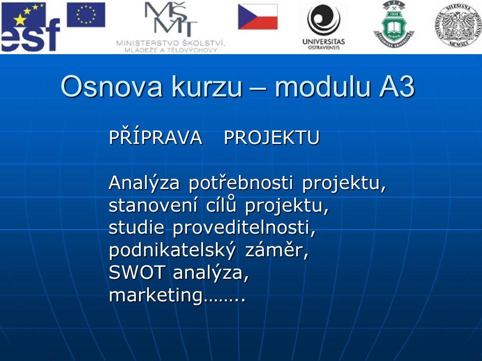 Osnova kurzu – modulu A3 PŘÍPRAVA PROJEKTU PŘÍPRAVA PROJEKTU Analýza potřebnosti projektu, Analýza potřebnosti projektu, stanovení cílů projektu, stan