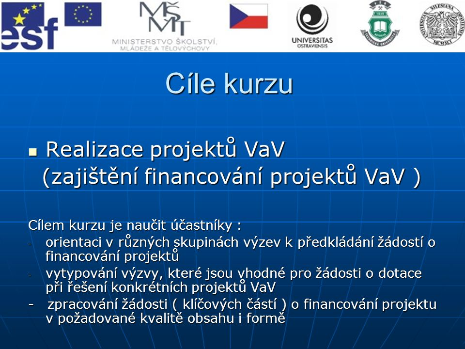 Cíle kurzu Realizace projektů VaV Realizace projektů VaV (zajištění financování projektů VaV ) (zajištění financování projektů VaV ) Cílem kurzu je na