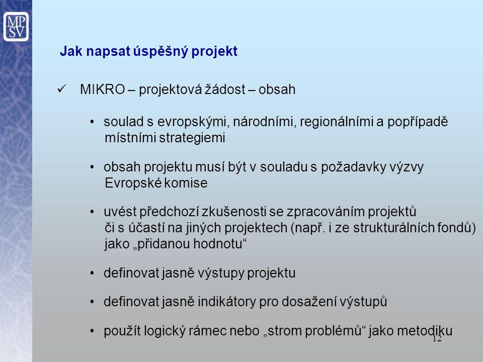 11 Jak napsat úspěšný projekt MIKRO – projektová žádost přečíst pečlivě text výzvy, zejména kritéria oprávněnosti a očekávané cíle připravit seznam dokumentů, které bude třeba předložit Evropské komisi spolu s návrhem projektu forma předložení (online: USB, CD-ROM, e-mail + listinná podoba) termín pro předložení