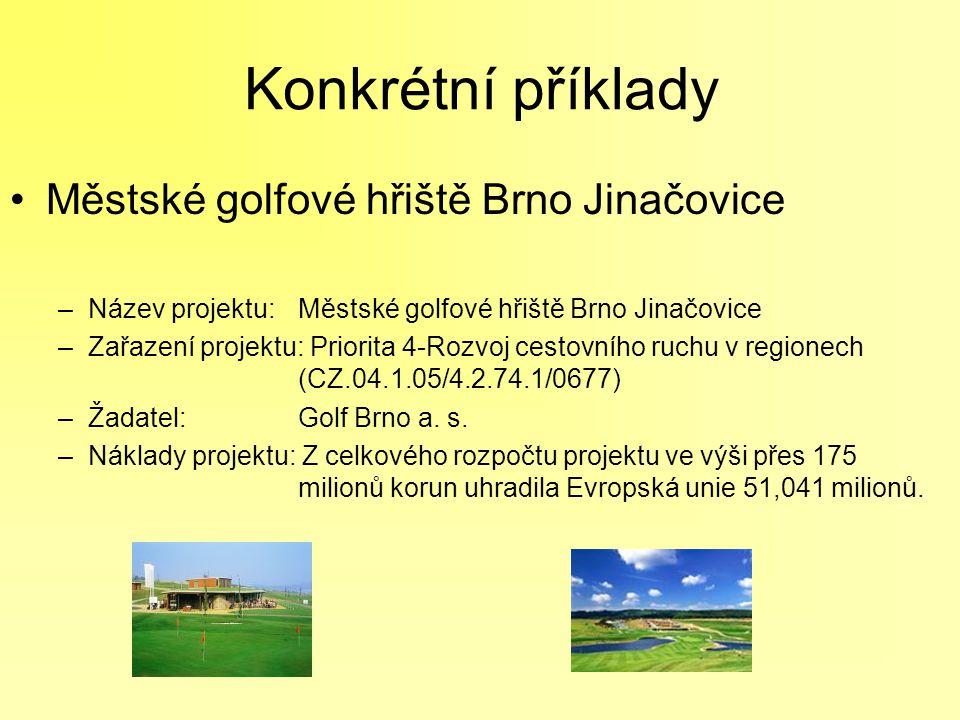 Konkrétní příklady Městské golfové hřiště Brno Jinačovice –Název projektu: Městské golfové hřiště Brno Jinačovice –Zařazení projektu: Priorita 4-Rozvoj cestovního ruchu v regionech (CZ.04.1.05/4.2.74.1/0677) –Žadatel: Golf Brno a.
