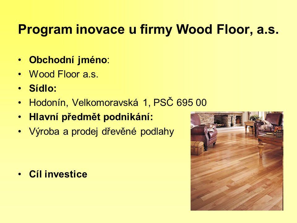 Program inovace u firmy Wood Floor, a.s. Obchodní jméno: Wood Floor a.s. Sídlo: Hodonín, Velkomoravská 1, PSČ 695 00 Hlavní předmět podnikání: Výroba