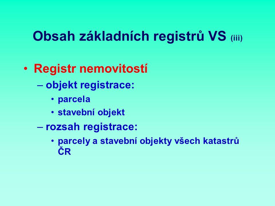 Obsah základních registrů VS (iii) Registr nemovitostí –objekt registrace: parcela stavební objekt –rozsah registrace: parcely a stavební objekty všech katastrů ČR