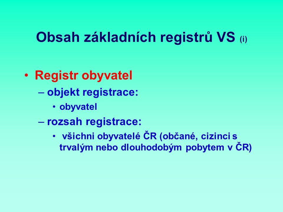 Obsah základních registrů VS (i) Registr obyvatel –objekt registrace: obyvatel –rozsah registrace: všichni obyvatelé ČR (občané, cizinci s trvalým nebo dlouhodobým pobytem v ČR)