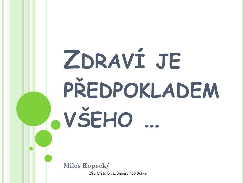 Z DRAVÍ JE PŘEDPOKLADEM VŠEHO … Miloš Kopecký ZŠ a MŠ tř. Dr. E. Beneše 456 Bohumín
