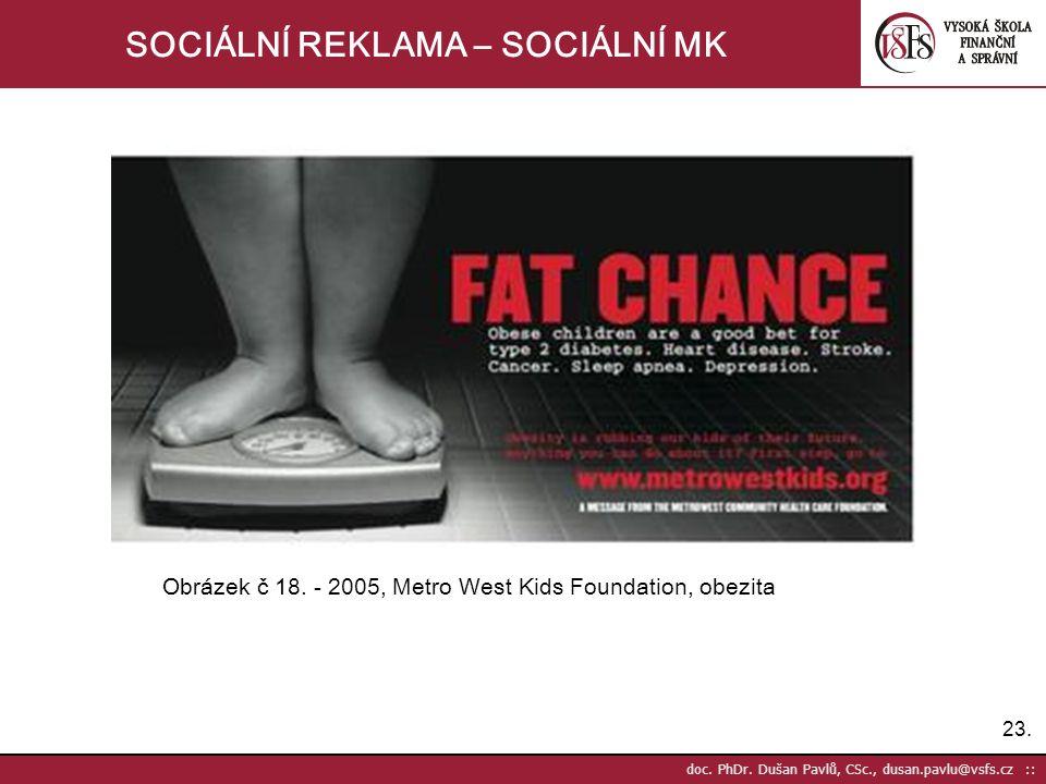 23. doc. PhDr. Dušan Pavlů, CSc., dusan.pavlu@vsfs.cz :: SOCIÁLNÍ REKLAMA – SOCIÁLNÍ MK Obrázek č 18. - 2005, Metro West Kids Foundation, obezita