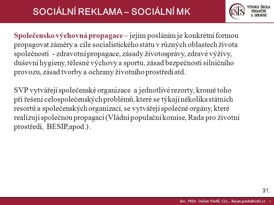31. doc. PhDr. Dušan Pavlů, CSc., dusan.pavlu@vsfs.cz :: SOCIÁLNÍ REKLAMA – SOCIÁLNÍ MK Společensko výchovná propagace – jejím posláním je konkrétní f
