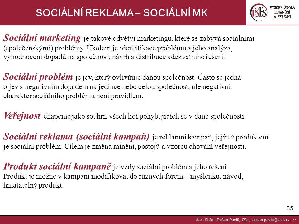 35. doc. PhDr. Dušan Pavlů, CSc., dusan.pavlu@vsfs.cz :: SOCIÁLNÍ REKLAMA – SOCIÁLNÍ MK Sociální marketing je takové odvětví marketingu, které se zabý