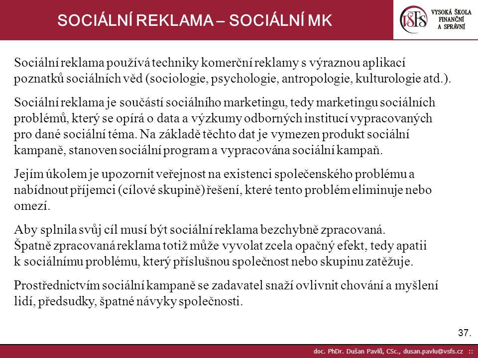 37. doc. PhDr. Dušan Pavlů, CSc., dusan.pavlu@vsfs.cz :: SOCIÁLNÍ REKLAMA – SOCIÁLNÍ MK Sociální reklama používá techniky komerční reklamy s výraznou