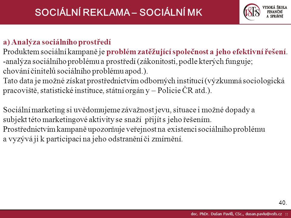 40. doc. PhDr. Dušan Pavlů, CSc., dusan.pavlu@vsfs.cz :: SOCIÁLNÍ REKLAMA – SOCIÁLNÍ MK a) Analýza sociálního prostředí Produktem sociální kampaně je