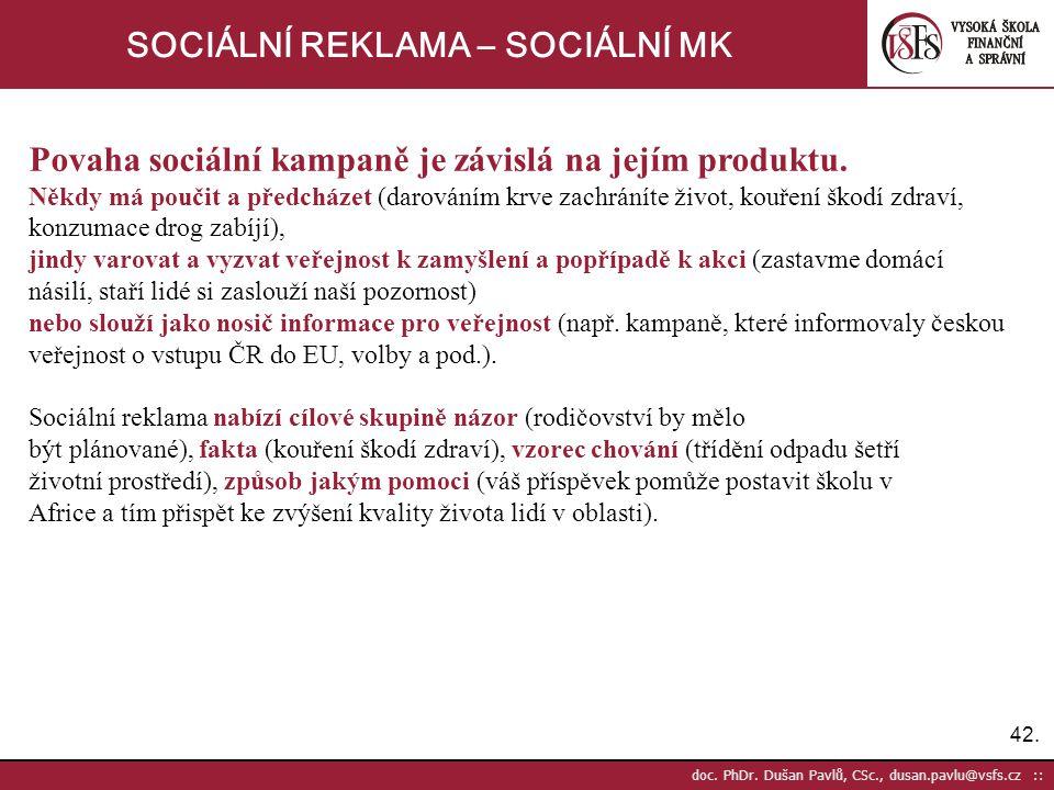 42. doc. PhDr. Dušan Pavlů, CSc., dusan.pavlu@vsfs.cz :: SOCIÁLNÍ REKLAMA – SOCIÁLNÍ MK Povaha sociální kampaně je závislá na jejím produktu. Někdy má