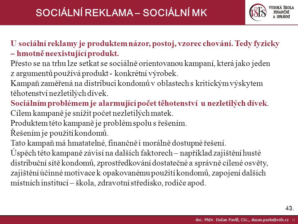 43. doc. PhDr. Dušan Pavlů, CSc., dusan.pavlu@vsfs.cz :: SOCIÁLNÍ REKLAMA – SOCIÁLNÍ MK U sociální reklamy je produktem názor, postoj, vzorec chování.