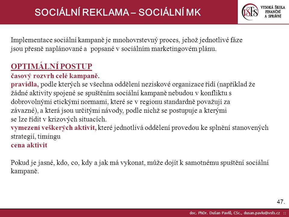 47. doc. PhDr. Dušan Pavlů, CSc., dusan.pavlu@vsfs.cz :: SOCIÁLNÍ REKLAMA – SOCIÁLNÍ MK Implementace sociální kampaně je mnohovrstevný proces, jehož j