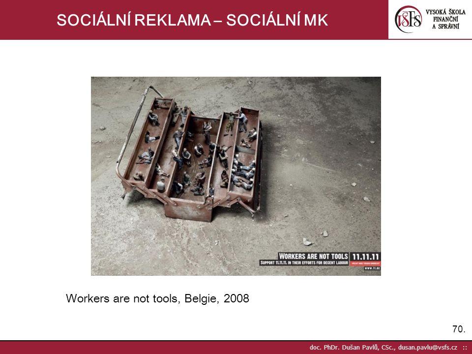 70. doc. PhDr. Dušan Pavlů, CSc., dusan.pavlu@vsfs.cz :: SOCIÁLNÍ REKLAMA – SOCIÁLNÍ MK Workers are not tools, Belgie, 2008