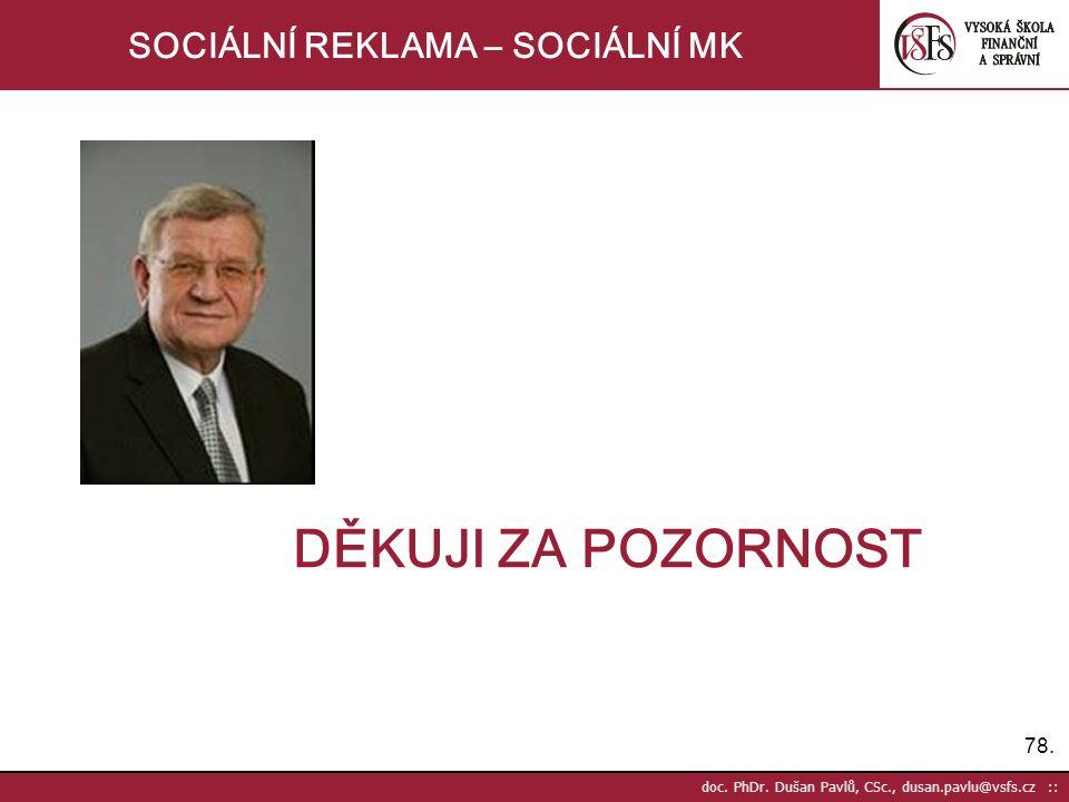 78. doc. PhDr. Dušan Pavlů, CSc., dusan.pavlu@vsfs.cz :: SOCIÁLNÍ REKLAMA – SOCIÁLNÍ MK DĚKUJI ZA POZORNOST