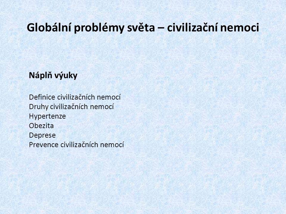 Globální problémy světa – civilizační nemoci Náplň výuky Definice civilizačních nemocí Druhy civilizačních nemocí Hypertenze Obezita Deprese Prevence