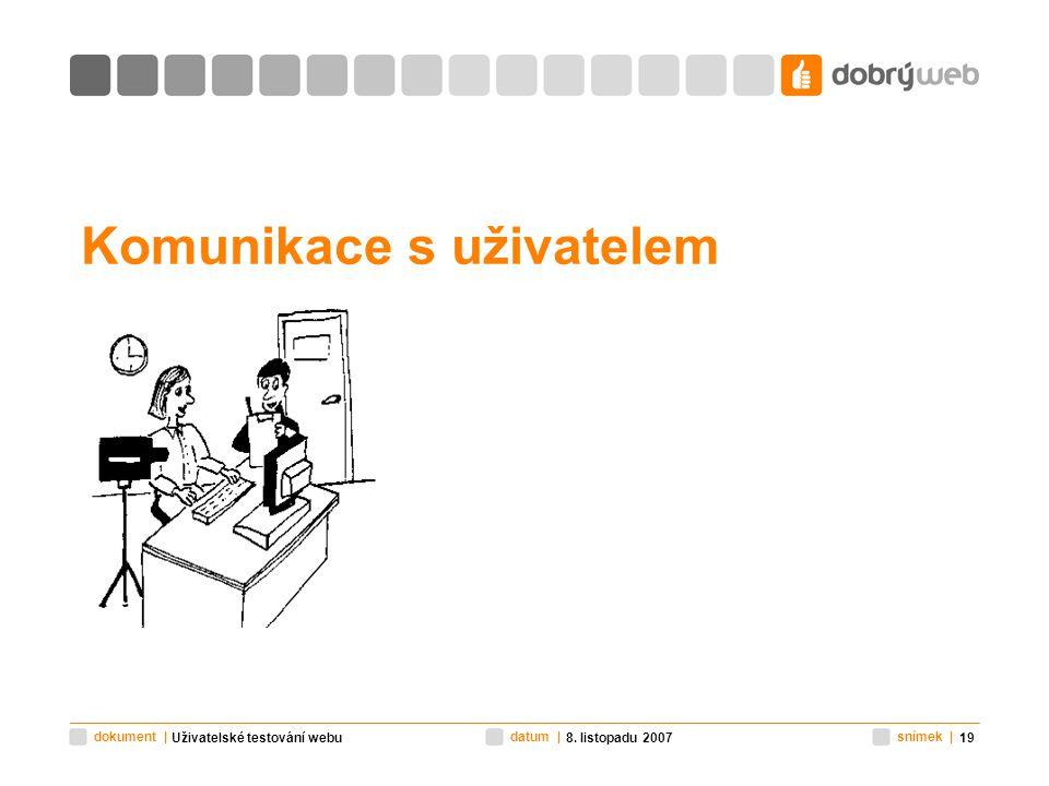 snímek |datum |dokument | 8. listopadu 2007Uživatelské testování webu19 Komunikace s uživatelem