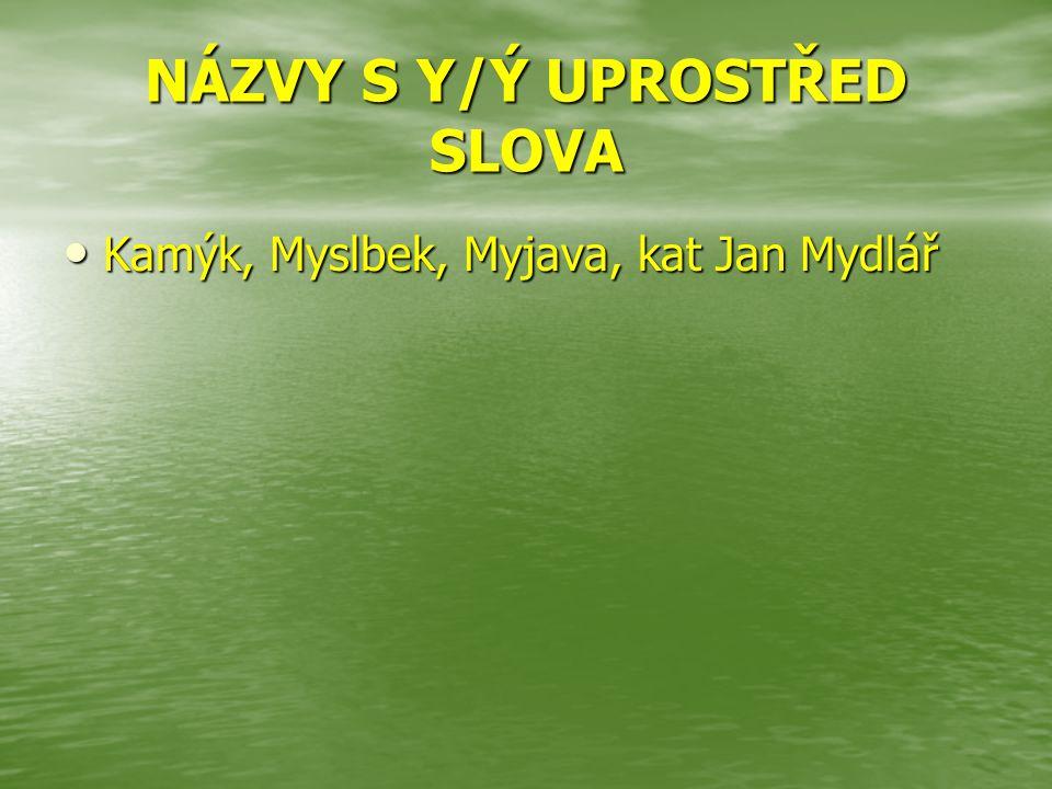 NÁZVY S Y/Ý UPROSTŘED SLOVA Kamýk, Myslbek, Myjava, kat Jan Mydlář