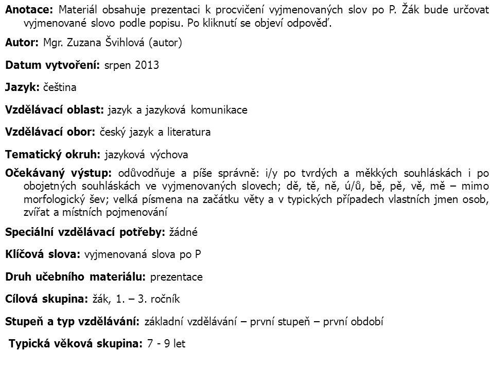 Anotace: Materiál obsahuje prezentaci k procvičení vyjmenovaných slov po P. Žák bude určovat vyjmenované slovo podle popisu. Po kliknutí se objeví odp
