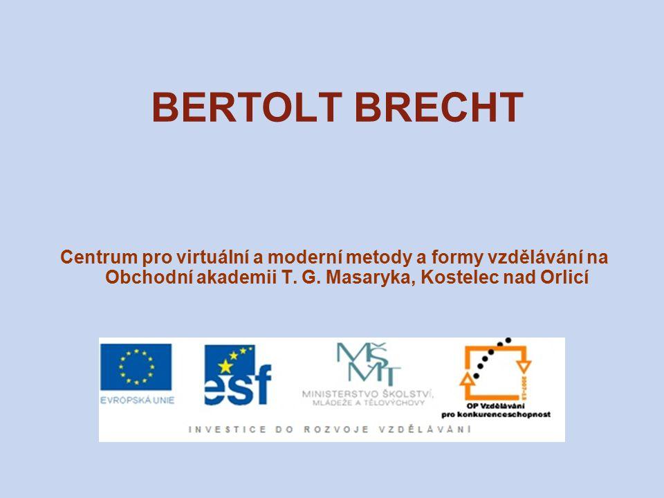 BERTOLT BRECHT (1898–1956) německý básník, dramatik a divadelní režisér z továrnické rodiny, studoval lékařství, přírodní vědy a dějiny divadla pracoval jako dramaturg v berlínském divadle po nástupu fašismu byl zbaven občanství – emigroval (Rakousko, Švýcarsko, Francie, Dánsko, USA) jeho knihy byly veřejně páleny po válce se vrátil do Berlína – založil vlastní divadlo