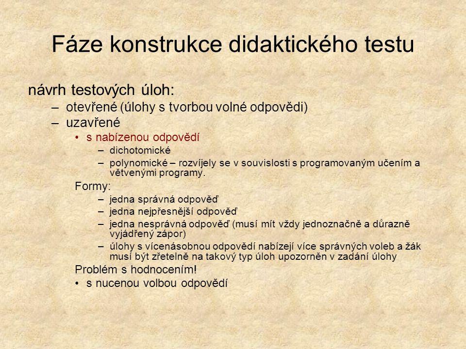 Fáze konstrukce didaktického testu návrh testových úloh: –otevřené (úlohy s tvorbou volné odpovědi) –uzavřené s nabízenou odpovědí –dichotomické –polynomické – rozvíjely se v souvislosti s programovaným učením a větvenými programy.
