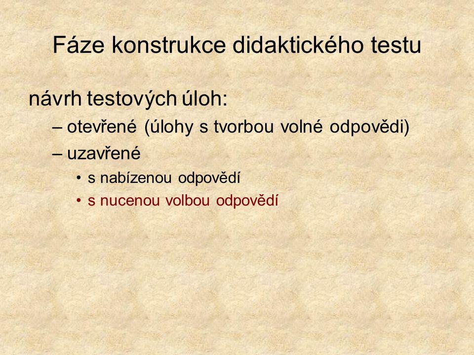 Fáze konstrukce didaktického testu návrh testových úloh: –otevřené (úlohy s tvorbou volné odpovědi) –uzavřené s nabízenou odpovědí s nucenou volbou odpovědí