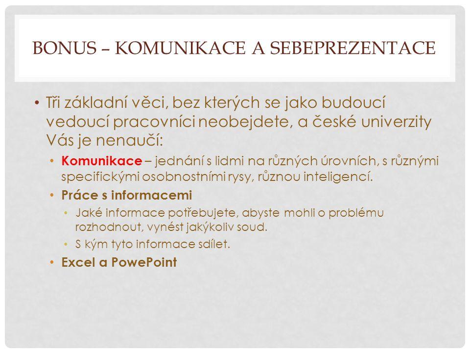 BONUS – KOMUNIKACE A SEBEPREZENTACE Tři základní věci, bez kterých se jako budoucí vedoucí pracovníci neobejdete, a české univerzity Vás je nenaučí: Komunikace – jednání s lidmi na různých úrovních, s různými specifickými osobnostními rysy, různou inteligencí.