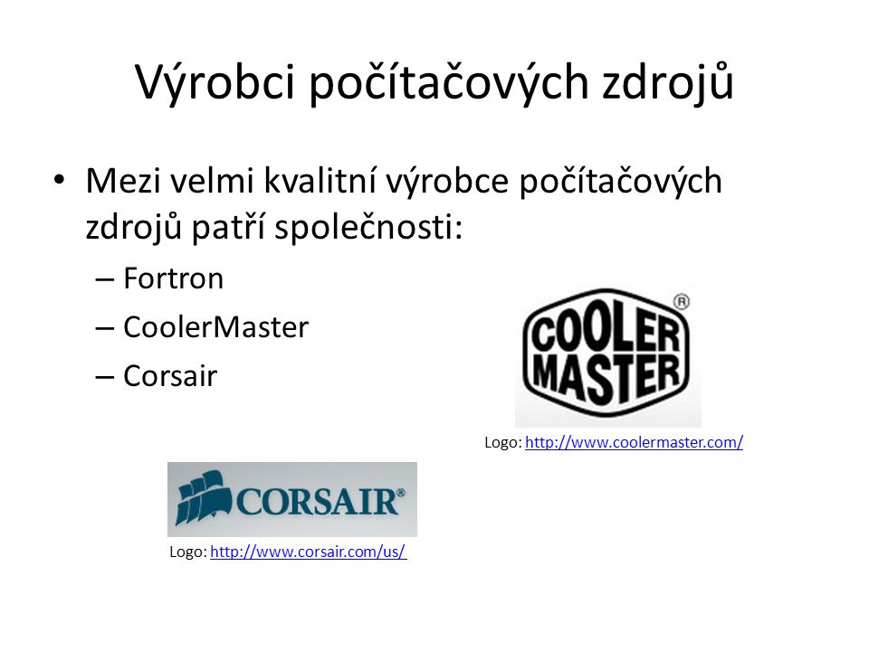 Výrobci počítačových zdrojů Mezi velmi kvalitní výrobce počítačových zdrojů patří společnosti: – Fortron – CoolerMaster – Corsair Logo: http://www.coolermaster.com/http://www.coolermaster.com/ Logo: http://www.corsair.com/us/http://www.corsair.com/us/