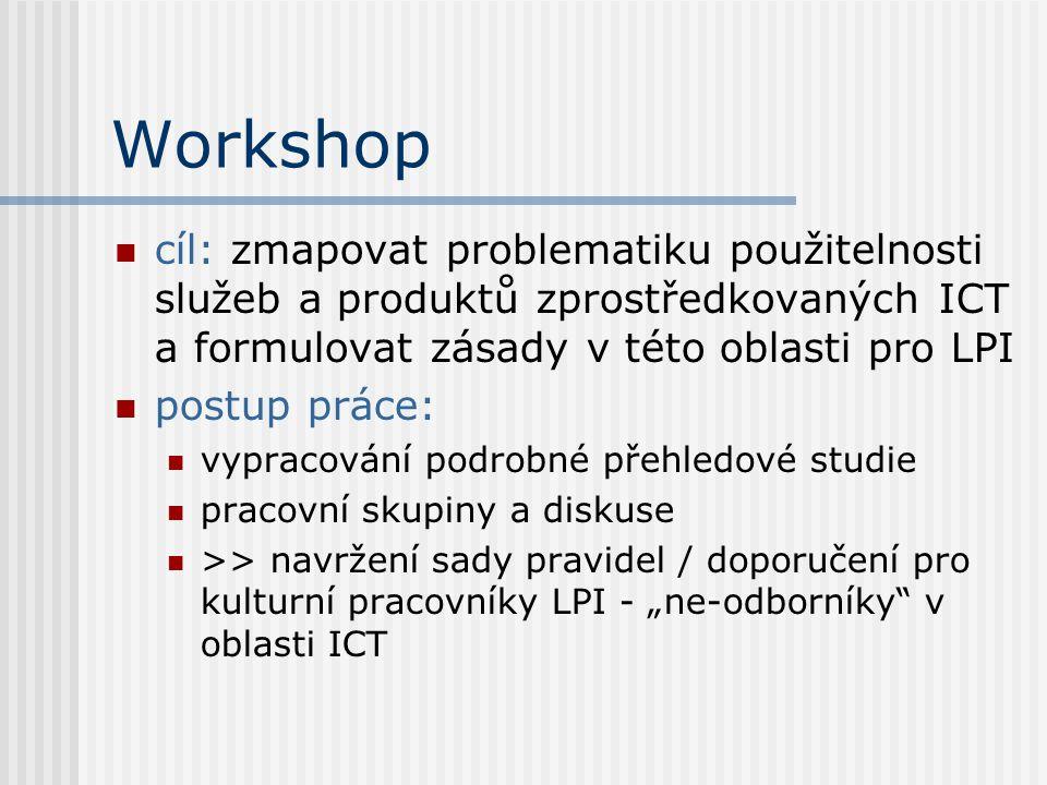 """Workshop cíl: zmapovat problematiku použitelnosti služeb a produktů zprostředkovaných ICT a formulovat zásady v této oblasti pro LPI postup práce: vypracování podrobné přehledové studie pracovní skupiny a diskuse >> navržení sady pravidel / doporučení pro kulturní pracovníky LPI - """"ne-odborníky v oblasti ICT"""