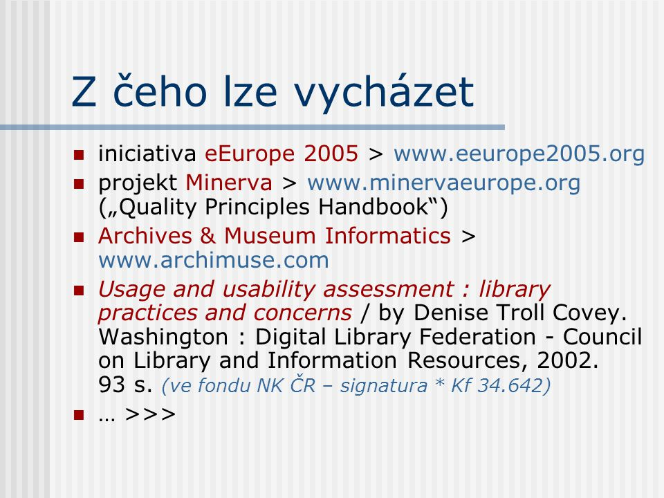 "Z čeho lze vycházet iniciativa eEurope 2005 > www.eeurope2005.org projekt Minerva > www.minervaeurope.org (""Quality Principles Handbook ) Archives & Museum Informatics > www.archimuse.com Usage and usability assessment : library practices and concerns / by Denise Troll Covey."