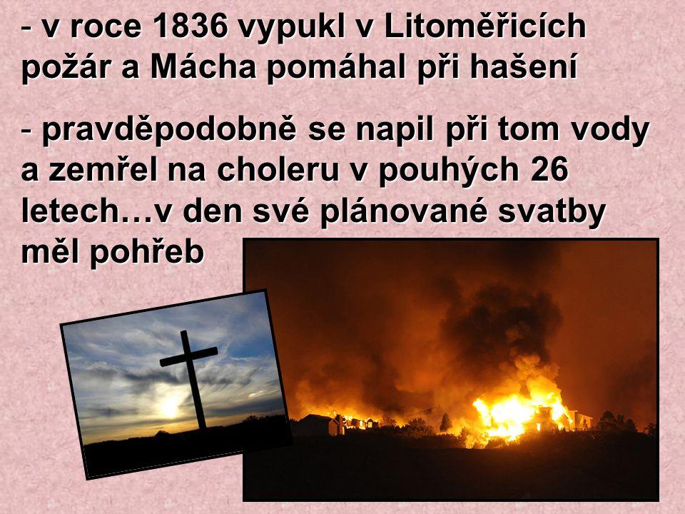 - v roce 1836 vypukl v Litoměřicích požár a Mácha pomáhal při hašení - pravděpodobně se napil při tom vody a zemřel na choleru v pouhých 26 letech…v d