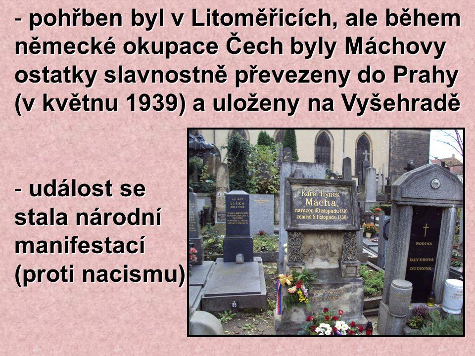 - pohřben byl v Litoměřicích, ale během německé okupace Čech byly Máchovy ostatky slavnostně převezeny do Prahy (v květnu 1939) a uloženy na Vyšehradě