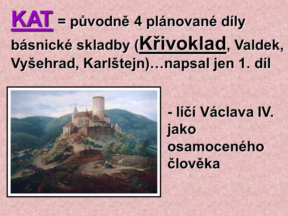 KAT = původně 4 plánované díly básnické skladby ( Křivoklad, Valdek, Vyšehrad, Karlštejn)…napsal jen 1. díl - líčí Václava IV. jako osamoceného člověk